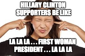 Voting FOR her because she's a woman is as bad as voting AGAINST her because she's a woman. |  HILLARY CLINTON SUPPORTERS BE LIKE; LA LA LA . . . FIRST WOMAN PRESIDENT . . . LA LA LA | image tagged in fingers in ears,hillary,politics,corrupt | made w/ Imgflip meme maker