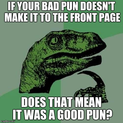 Philosoraptor Meme | IF YOUR BAD PUN DOESN'T MAKE IT TO THE FRONT PAGE DOES THAT MEAN IT WAS A GOOD PUN? | image tagged in memes,philosoraptor | made w/ Imgflip meme maker