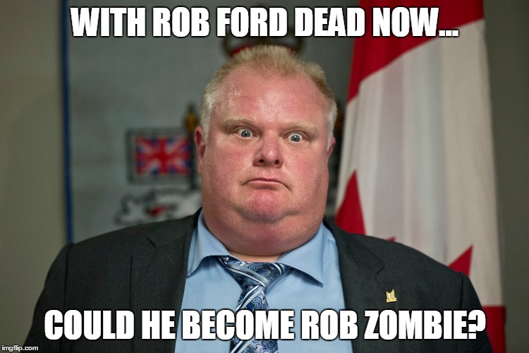 rob ford | WITH ROB FORD DEAD NOW... COULD HE BECOME ROB ZOMBIE? | image tagged in rob ford | made w/ Imgflip meme maker