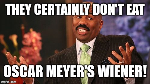 Steve Harvey Meme | THEY CERTAINLY DON'T EAT OSCAR MEYER'S WIENER! | image tagged in memes,steve harvey | made w/ Imgflip meme maker