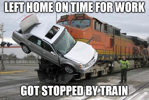 Sometimes I just can't catch a break | LEFT HOME ON TIME FOR WORK GOT STOPPED BY TRAIN | image tagged in disaster train,home,work,late,train | made w/ Imgflip meme maker
