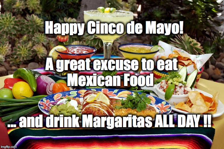 Cinco de Mayo | A great excuse to eat ... and drink Margaritas ALL DAY !! Happy Cinco de Mayo! Mexican Food | image tagged in cinco de mayo,mexico,mexican,mexican food,margarita | made w/ Imgflip meme maker