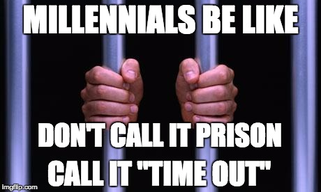 "Because calling it prison might hurt their feelings | MILLENNIALS BE LIKE DON'T CALL IT PRISON CALL IT ""TIME OUT"" 