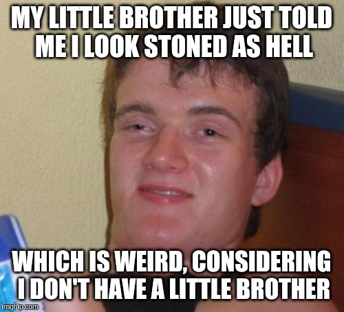 10 Guy Meme | MY LITTLE BROTHER JUST TOLD ME I LOOK STONED AS HELL WHICH IS WEIRD, CONSIDERING I DON'T HAVE A LITTLE BROTHER | image tagged in memes,10 guy | made w/ Imgflip meme maker