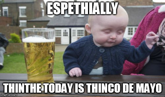 ESPETHIALLY THINTHE TODAY IS THINCO DE MAYO | made w/ Imgflip meme maker