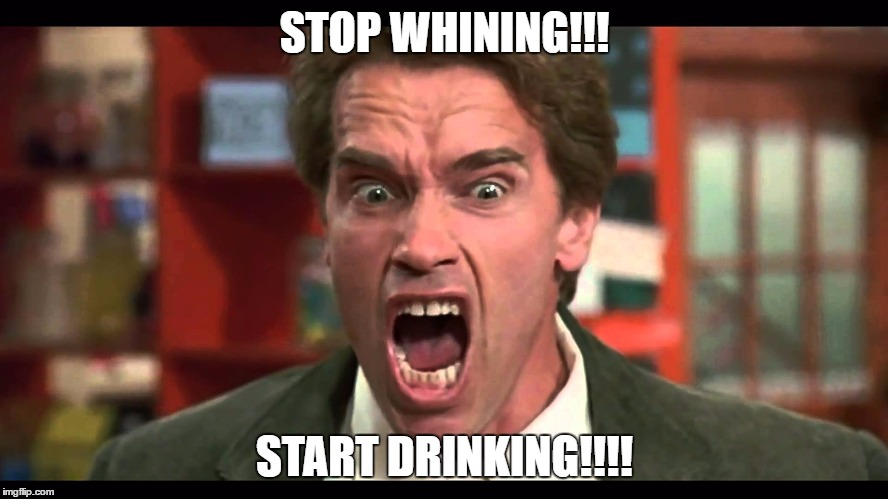 arnold schwarzenegger stop whining |  STOP WHINING!!! START DRINKING!!!! | image tagged in arnold schwarzenegger stop whining | made w/ Imgflip meme maker