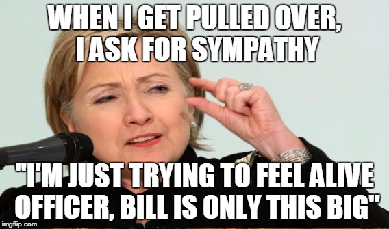"WHEN I GET PULLED OVER, I ASK FOR SYMPATHY ""I'M JUST TRYING TO FEEL ALIVE OFFICER, BILL IS ONLY THIS BIG"" 