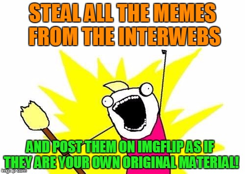 Trending now on imgflip | STEAL ALL THE MEMES FROM THE INTERWEBS AND POST THEM ON IMGFLIP AS IF THEY ARE YOUR OWN ORIGINAL MATERIAL! | image tagged in memes,x all the y,meanwhile on imgflip,stealing the front page,not funny,unoriginal | made w/ Imgflip meme maker