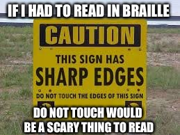 Braille reading could be scary | IF I HAD TO READ IN BRAILLE DO NOT TOUCH WOULD BE A SCARY THING TO READ | image tagged in signs/billboards,memes,braille | made w/ Imgflip meme maker