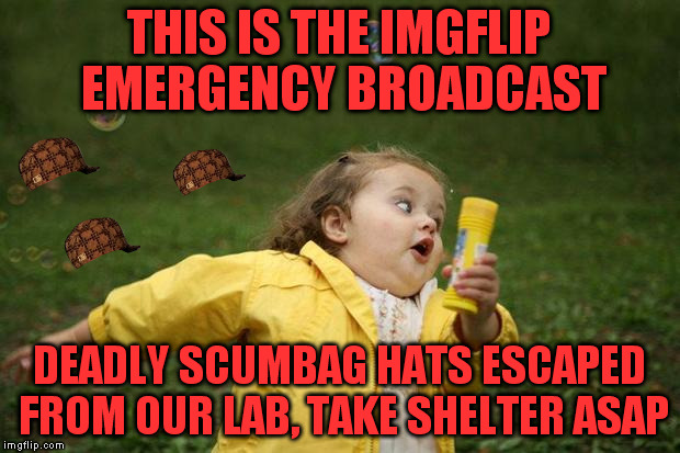 Danger!Danger!Danger!Danger!Danger!Danger!Danger! | THIS IS THE IMGFLIP EMERGENCY BROADCAST DEADLY SCUMBAG HATS ESCAPED FROM OUR LAB, TAKE SHELTER ASAP | image tagged in girl running,scumbag | made w/ Imgflip meme maker