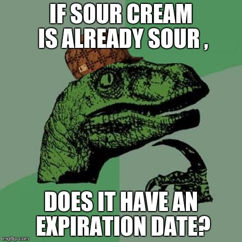 Philosoraptor Meme | IF SOUR CREAM IS ALREADY SOUR , DOES IT HAVE AN EXPIRATION DATE? | image tagged in memes,philosoraptor,scumbag | made w/ Imgflip meme maker
