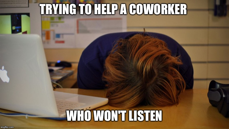 Head desk  |  TRYING TO HELP A COWORKER; WHO WON'T LISTEN | image tagged in head desk | made w/ Imgflip meme maker
