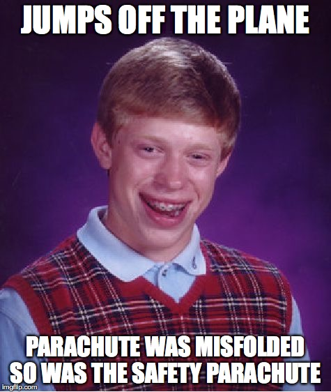 Bad Luck Brian Meme | JUMPS OFF THE PLANE PARACHUTE WAS MISFOLDED SO WAS THE SAFETY PARACHUTE | image tagged in memes,bad luck brian | made w/ Imgflip meme maker
