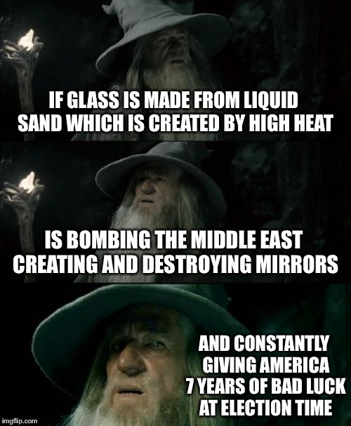 Confused Gandalf Meme | IF GLASS IS MADE FROM LIQUID SAND WHICH IS CREATED BY HIGH HEAT IS BOMBING THE MIDDLE EAST CREATING AND DESTROYING MIRRORS AND CONSTANTLY GI | image tagged in memes,confused gandalf | made w/ Imgflip meme maker