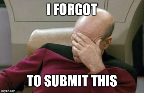 Captain Picard Facepalm Meme | I FORGOT TO SUBMIT THIS | image tagged in memes,captain picard facepalm | made w/ Imgflip meme maker