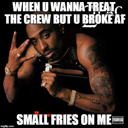 small fry | WHEN U WANNA TREAT THE CREW BUT U BROKE AF SMALL FRIES ON ME | image tagged in 2pac,broke,poor,squad goals | made w/ Imgflip meme maker