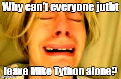 Why can't everyone jutht leave Mike Tython alone? | made w/ Imgflip meme maker