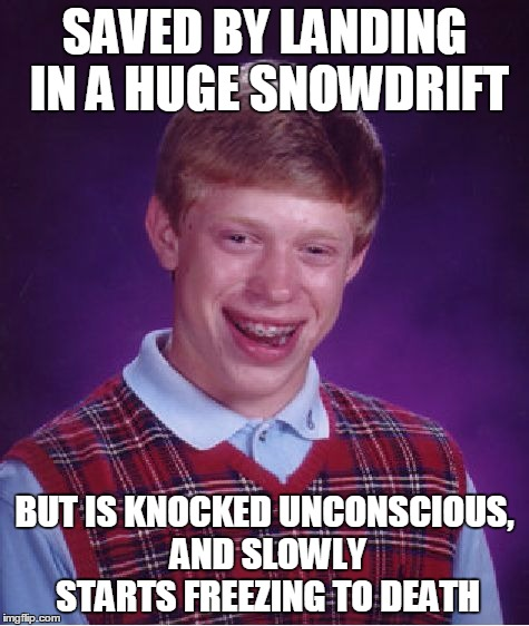 Bad Luck Brian Meme | SAVED BY LANDING IN A HUGE SNOWDRIFT BUT IS KNOCKED UNCONSCIOUS, AND SLOWLY STARTS FREEZING TO DEATH | image tagged in memes,bad luck brian | made w/ Imgflip meme maker