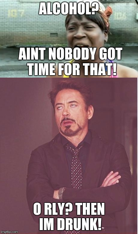 The Movie Making Franchise Problems... | ALCOHOL? O RLY? THEN IM DRUNK! AINT NOBODY GOT TIME FOR THAT! | image tagged in robert downey jr tropic thunder | made w/ Imgflip meme maker