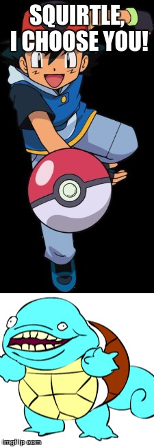 pokemon 2.0 |  SQUIRTLE, I CHOOSE YOU! | image tagged in ash ketchum,squirtle | made w/ Imgflip meme maker