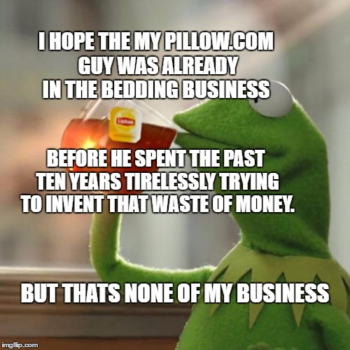 But Thats None Of My Business Meme | I HOPE THE MY PILLOW.COM GUY WAS ALREADY IN THE BEDDING BUSINESS BUT THATS NONE OF MY BUSINESS BEFORE HE SPENT THE PAST TEN YEARS TIRELESSLY | image tagged in memes,but thats none of my business,kermit the frog | made w/ Imgflip meme maker