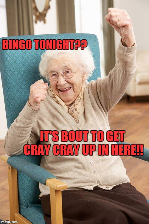 old lady | BINGO TONIGHT?? IT'S BOUT TO GET CRAY CRAY UP IN HERE!! | image tagged in old lady | made w/ Imgflip meme maker