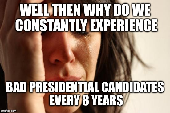 First World Problems Meme | WELL THEN WHY DO WE CONSTANTLY EXPERIENCE BAD PRESIDENTIAL CANDIDATES EVERY 8 YEARS | image tagged in memes,first world problems | made w/ Imgflip meme maker