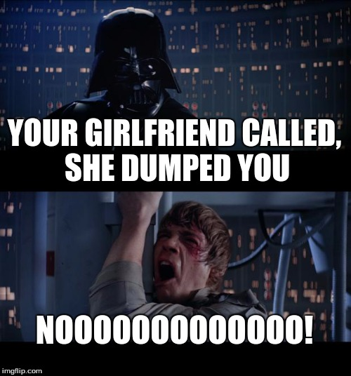 girl dumped you | YOUR GIRLFRIEND CALLED, SHE DUMPED YOU NOOOOOOOOOOOOO! | image tagged in memes,star wars no | made w/ Imgflip meme maker