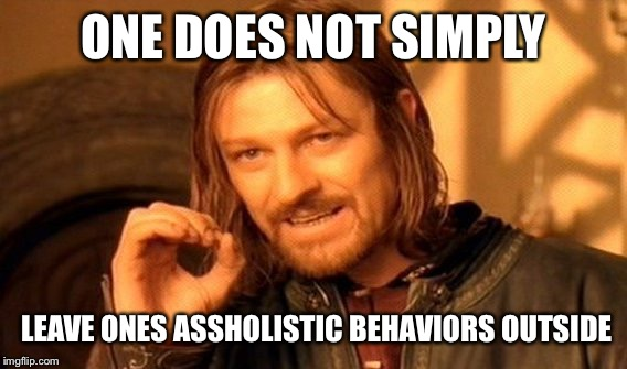 One Does Not Simply Meme | ONE DOES NOT SIMPLY LEAVE ONES ASSHOLISTIC BEHAVIORS OUTSIDE | image tagged in memes,one does not simply | made w/ Imgflip meme maker