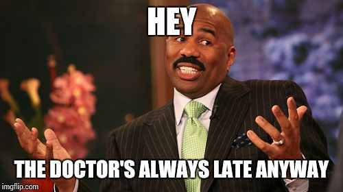 Steve Harvey Meme | HEY THE DOCTOR'S ALWAYS LATE ANYWAY | image tagged in memes,steve harvey | made w/ Imgflip meme maker