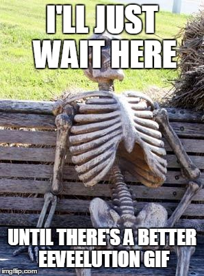 Waiting Skeleton Meme | I'LL JUST WAIT HERE UNTIL THERE'S A BETTER EEVEELUTION GIF | image tagged in memes,waiting skeleton | made w/ Imgflip meme maker