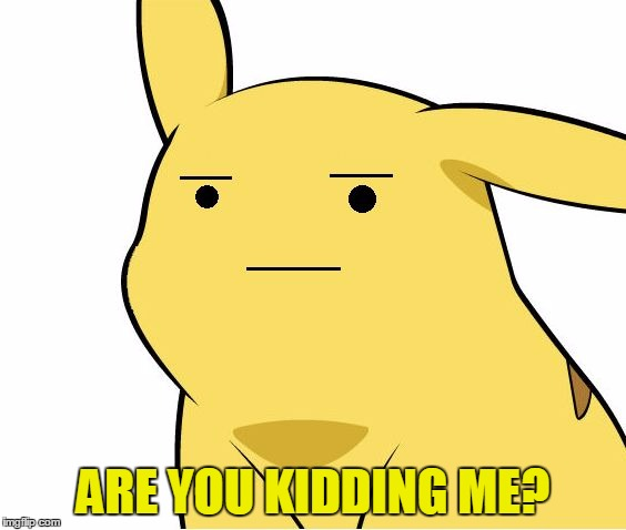 Pikachu Is Not Amused | ARE YOU KIDDING ME? | image tagged in pikachu is not amused | made w/ Imgflip meme maker