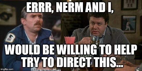 ERRR, NERM AND I, WOULD BE WILLING TO HELP TRY TO DIRECT THIS... | made w/ Imgflip meme maker
