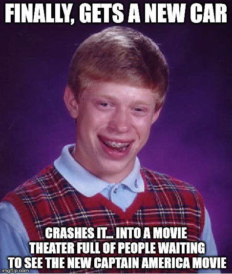 Bad Luck Brian Meme | FINALLY, GETS A NEW CAR CRASHES IT... INTO A MOVIE THEATER FULL OF PEOPLE WAITING TO SEE THE NEW CAPTAIN AMERICA MOVIE | image tagged in memes,bad luck brian | made w/ Imgflip meme maker