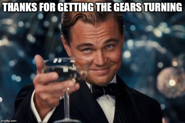 Leonardo Dicaprio Cheers Meme | THANKS FOR GETTING THE GEARS TURNING | image tagged in memes,leonardo dicaprio cheers | made w/ Imgflip meme maker