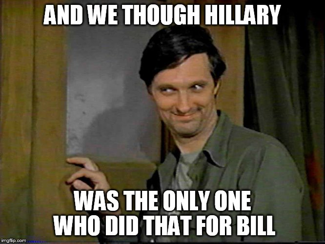 AND WE THOUGH HILLARY WAS THE ONLY ONE WHO DID THAT FOR BILL | made w/ Imgflip meme maker