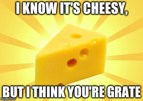 Cheese Pun |  I KNOW IT'S CHEESY, BUT I THINK YOU'RE GRATE | image tagged in puns,cheese,bad pun | made w/ Imgflip meme maker