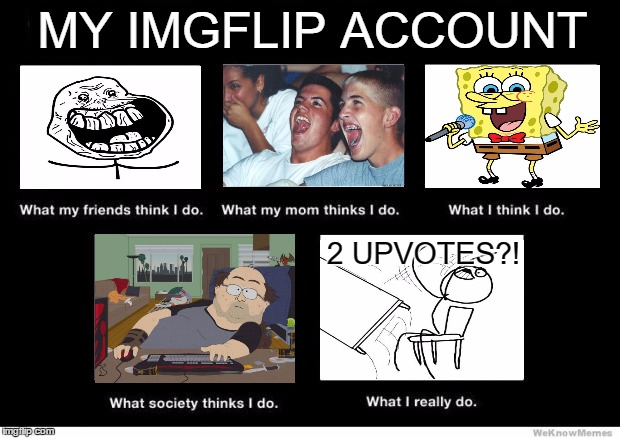 What I really do | MY IMGFLIP ACCOUNT 2 UPVOTES?! | image tagged in what i really do | made w/ Imgflip meme maker