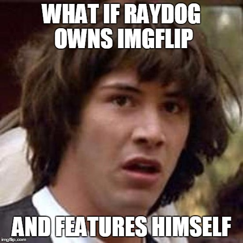 Conspiracy Keanu Meme | WHAT IF RAYDOG OWNS IMGFLIP AND FEATURES HIMSELF | image tagged in memes,conspiracy keanu | made w/ Imgflip meme maker