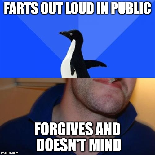 Good Guy Socially Awkward Penguin | FARTS OUT LOUD IN PUBLIC FORGIVES AND DOESN'T MIND | image tagged in memes,good guy socially awkward penguin | made w/ Imgflip meme maker