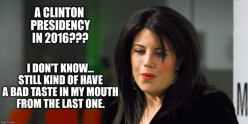 Leaves a bad taste | A CLINTON PRESIDENCY IN 2016??? I DON'T KNOW... STILL KIND OF HAVE A BAD TASTE IN MY MOUTH FROM THE LAST ONE. | image tagged in monica lewinsky,hillary clinton,bill clinton,president 2016,mouth,taste | made w/ Imgflip meme maker