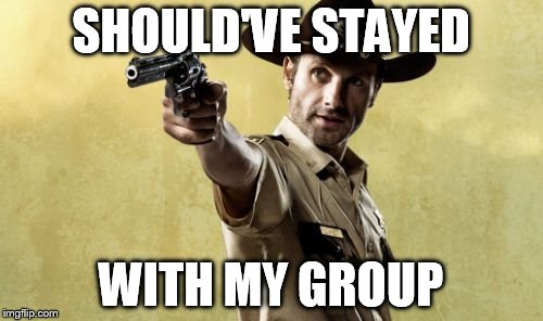 SHOULD'VE STAYED WITH MY GROUP | image tagged in rick grimes | made w/ Imgflip meme maker