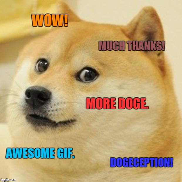Doge Meme | WOW! MUCH THANKS! MORE DOGE. AWESOME GIF. DOGECEPTION! | image tagged in memes,doge | made w/ Imgflip meme maker