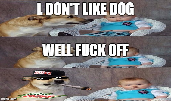 L DON'T LIKE DOG WELL F**K OFF | made w/ Imgflip meme maker