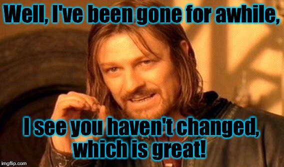 One Does Not Simply Meme | Well, I've been gone for awhile, I see you haven't changed, which is great! | image tagged in memes,one does not simply | made w/ Imgflip meme maker