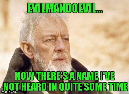EVILMANDOEVIL... NOW THERE'S A NAME I'VE NOT HEARD IN QUITE SOME TIME | made w/ Imgflip meme maker