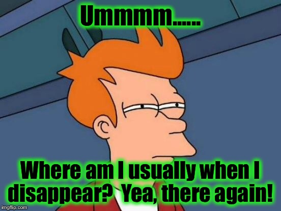 Futurama Fry Meme | Ummmm...... Where am I usually when I disappear?  Yea, there again! | image tagged in memes,futurama fry | made w/ Imgflip meme maker