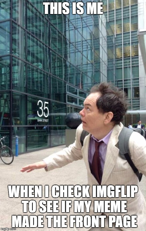 Anyone else go through this? | THIS IS ME WHEN I CHECK IMGFLIP TO SEE IF MY MEME MADE THE FRONT PAGE | image tagged in wall street dow jones stock market max keiser falling bankers go | made w/ Imgflip meme maker
