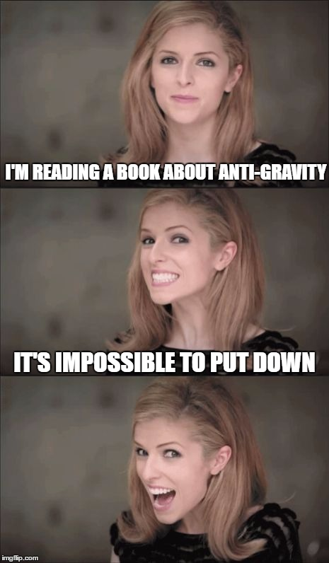 Bad Pun Anna Kendrick Meme | I'M READING A BOOK ABOUT ANTI-GRAVITY IT'S IMPOSSIBLE TO PUT DOWN | image tagged in memes,bad pun anna kendrick | made w/ Imgflip meme maker