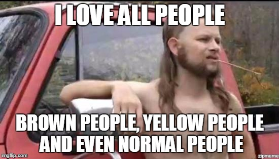 almost politically correct redneck | I LOVE ALL PEOPLE BROWN PEOPLE, YELLOW PEOPLE AND EVEN NORMAL PEOPLE | image tagged in almost politically correct redneck | made w/ Imgflip meme maker